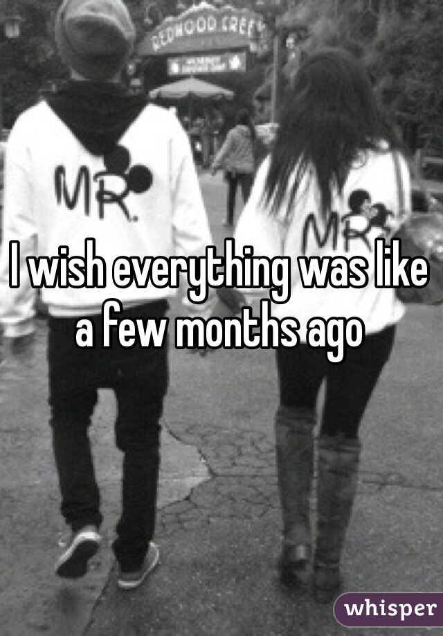 I wish everything was like a few months ago