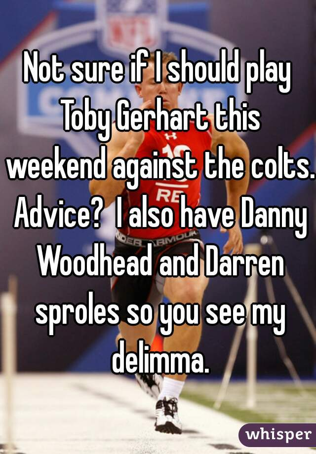 Not sure if I should play Toby Gerhart this weekend against the colts. Advice?  I also have Danny Woodhead and Darren sproles so you see my delimma.