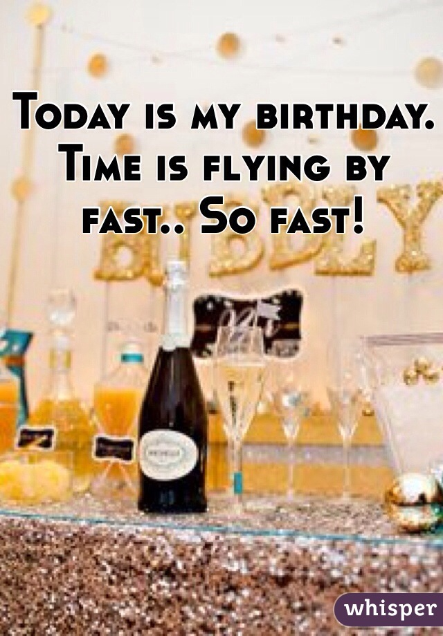 Today is my birthday. Time is flying by fast.. So fast!