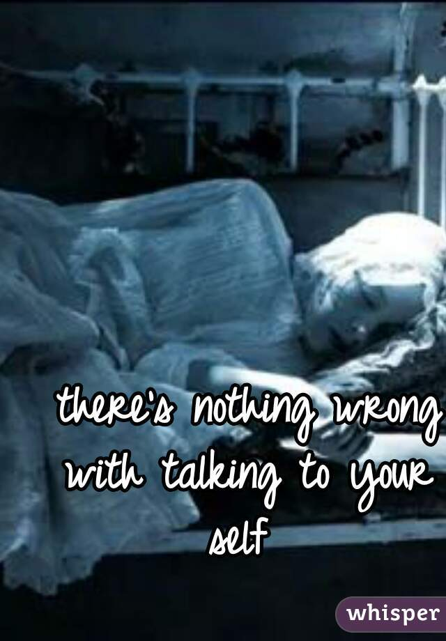 there's nothing wrong with talking to your self