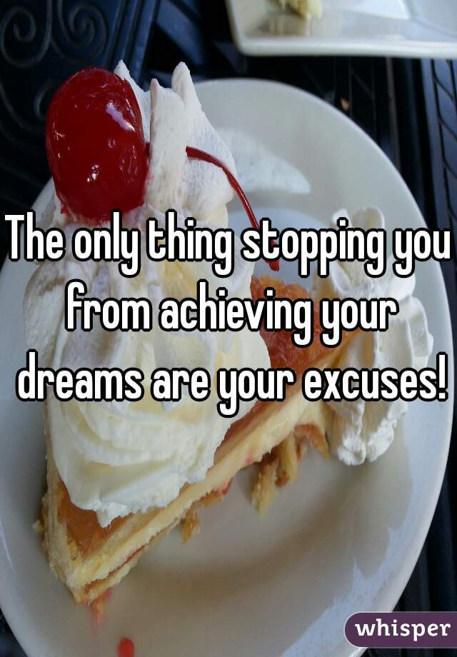 The only thing stopping you from achieving your dreams are your excuses!