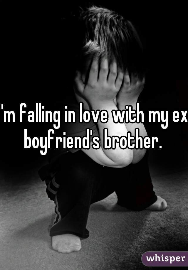 I'm falling in love with my ex boyfriend's brother.