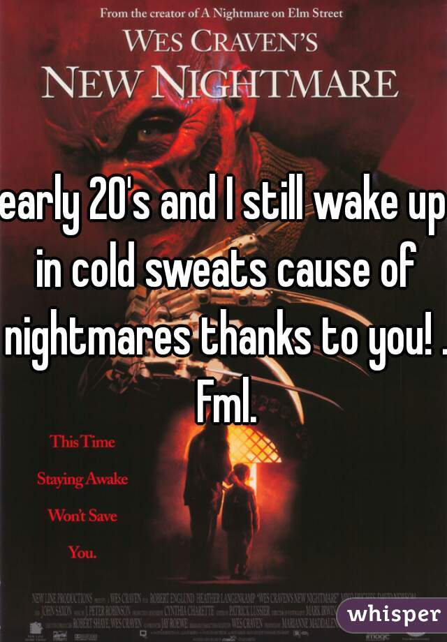 early 20's and I still wake up in cold sweats cause of nightmares thanks to you! .  Fml.