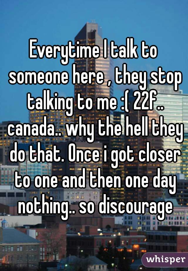 Everytime I talk to someone here , they stop talking to me :( 22f.. canada.. why the hell they do that. Once i got closer to one and then one day nothing.. so discourage