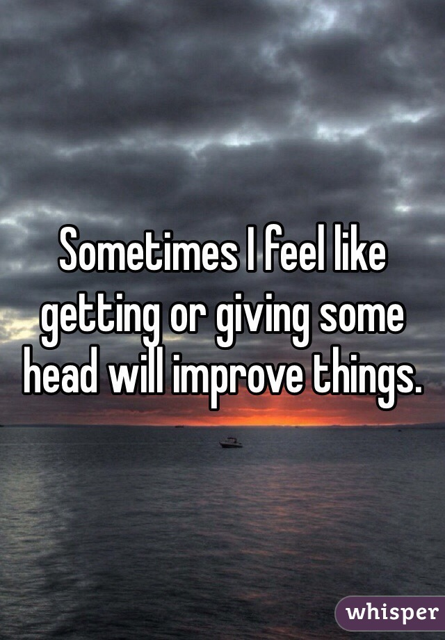 Sometimes I feel like getting or giving some head will improve things.