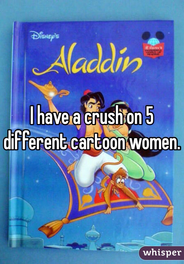 I have a crush on 5 different cartoon women.