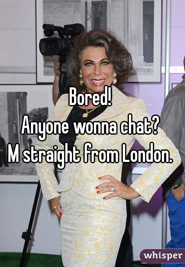 Bored!  Anyone wonna chat?  M straight from London.