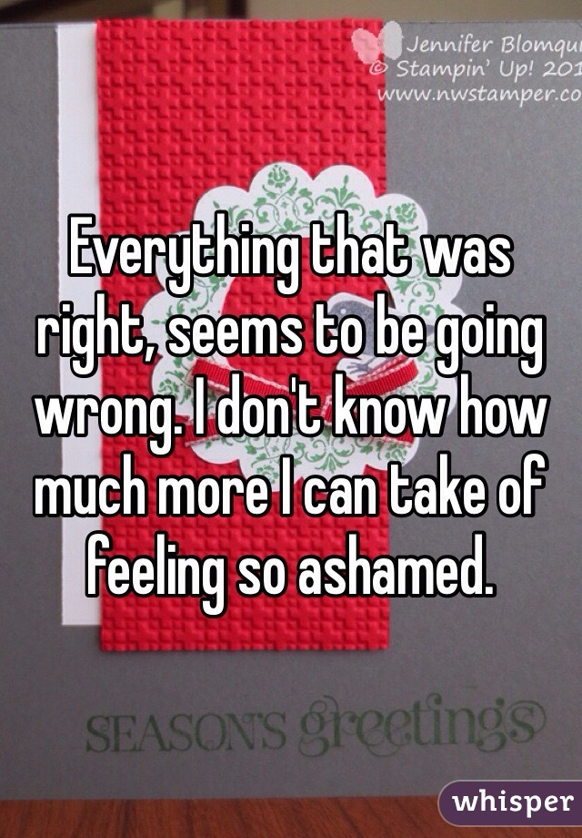 Everything that was right, seems to be going wrong. I don't know how much more I can take of feeling so ashamed.