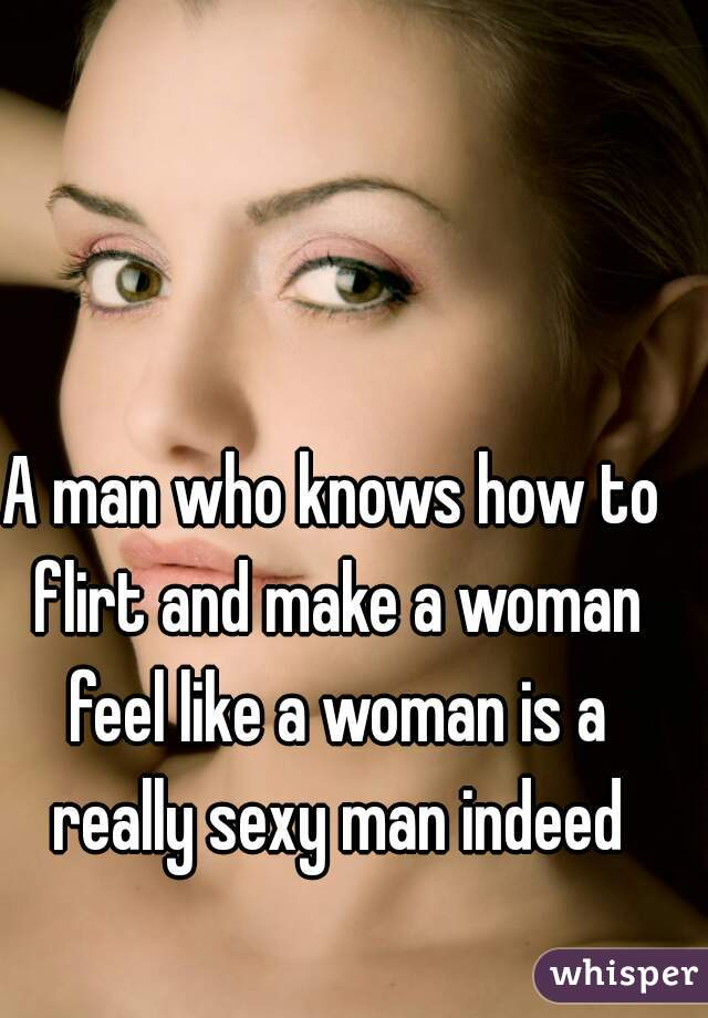 A man who knows how to flirt and make a woman feel like a woman is a really sexy man indeed