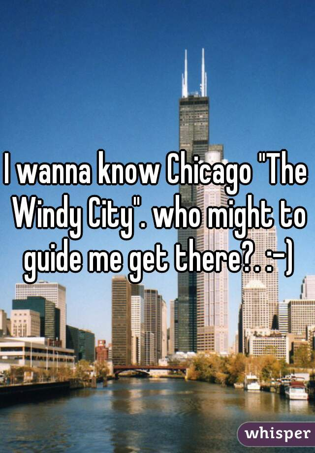 "I wanna know Chicago ""The Windy City"". who might to guide me get there?. :-)"