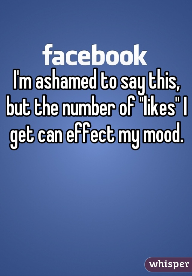 "I'm ashamed to say this, but the number of ""likes"" I get can effect my mood."