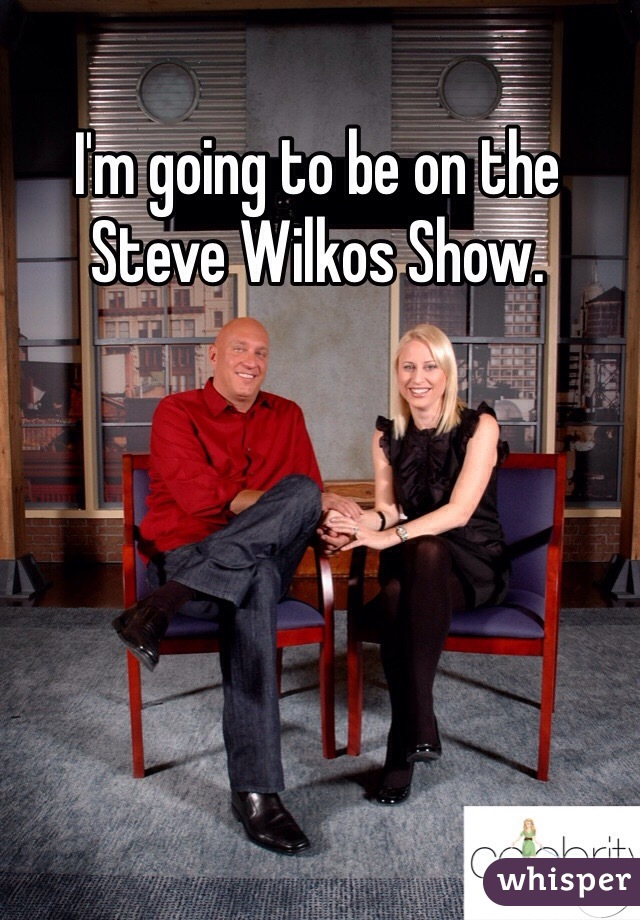 I'm going to be on the Steve Wilkos Show.