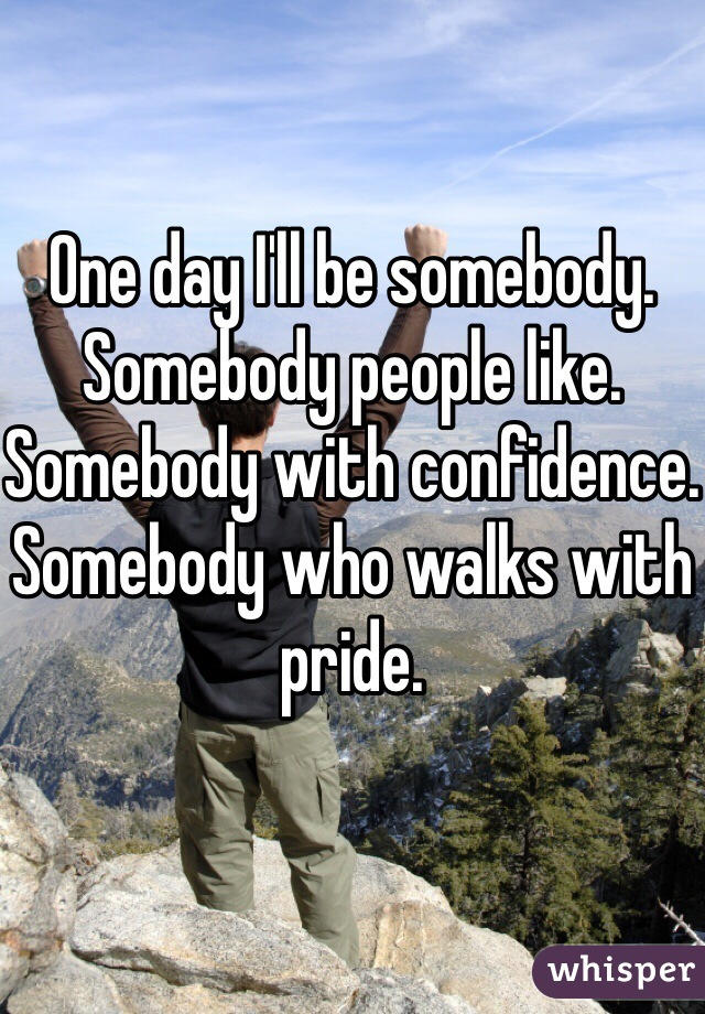 One day I'll be somebody. Somebody people like. Somebody with confidence. Somebody who walks with pride.