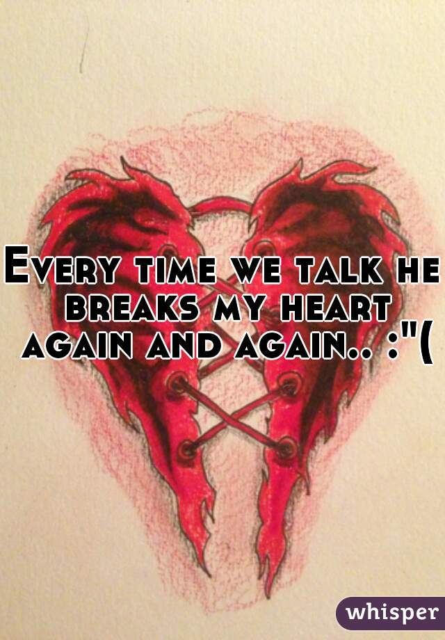 "Every time we talk he breaks my heart again and again.. :""("