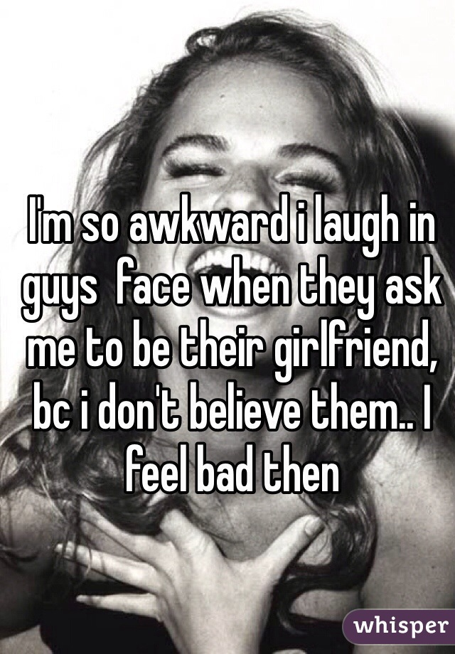 I'm so awkward i laugh in guys  face when they ask me to be their girlfriend, bc i don't believe them.. I feel bad then