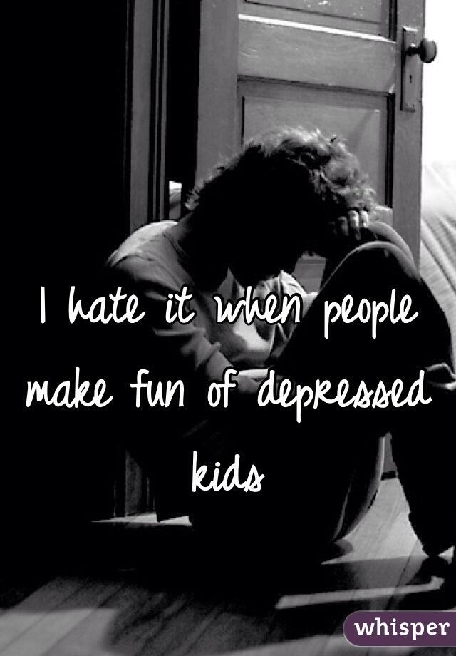I hate it when people make fun of depressed kids