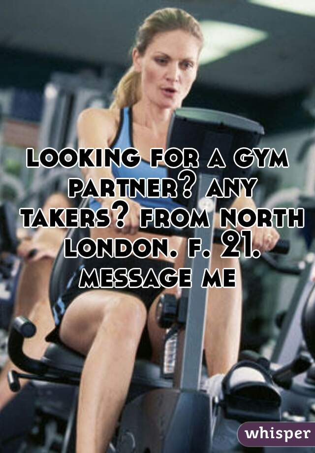 looking for a gym partner? any takers? from north london. f. 21. message me