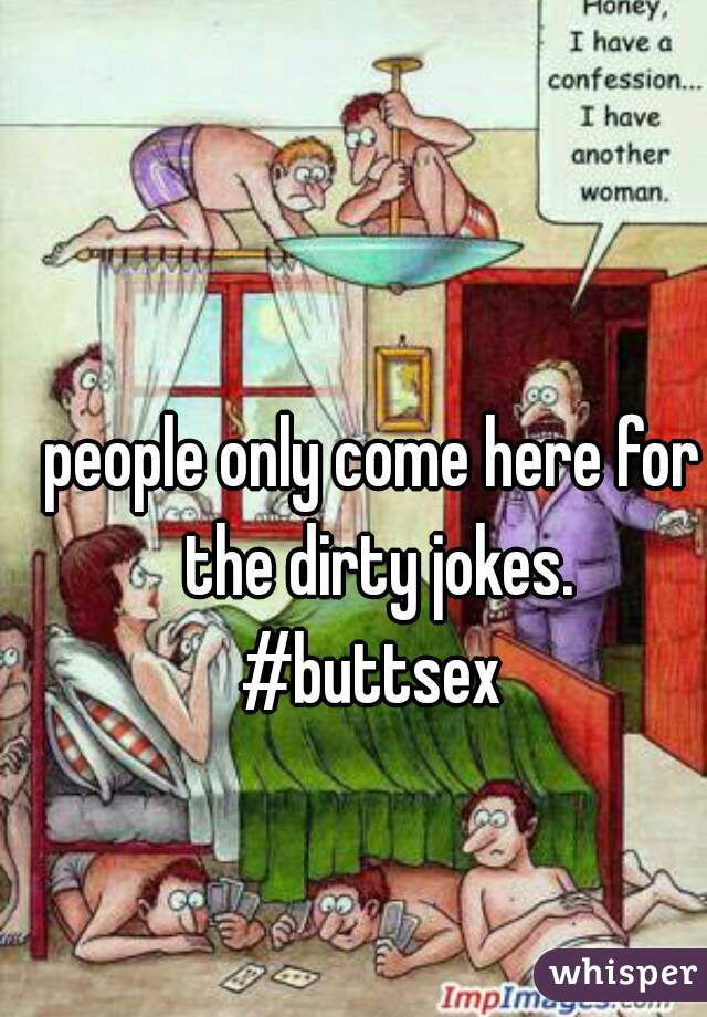 people only come here for the dirty jokes.  #buttsex