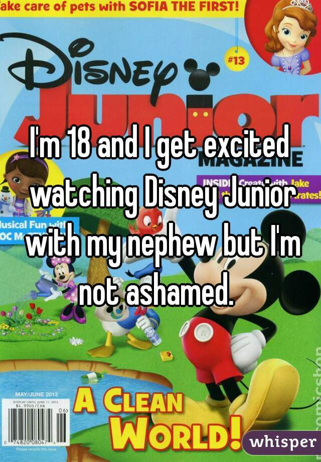 I'm 18 and I get excited watching Disney Junior with my nephew but I'm not ashamed.
