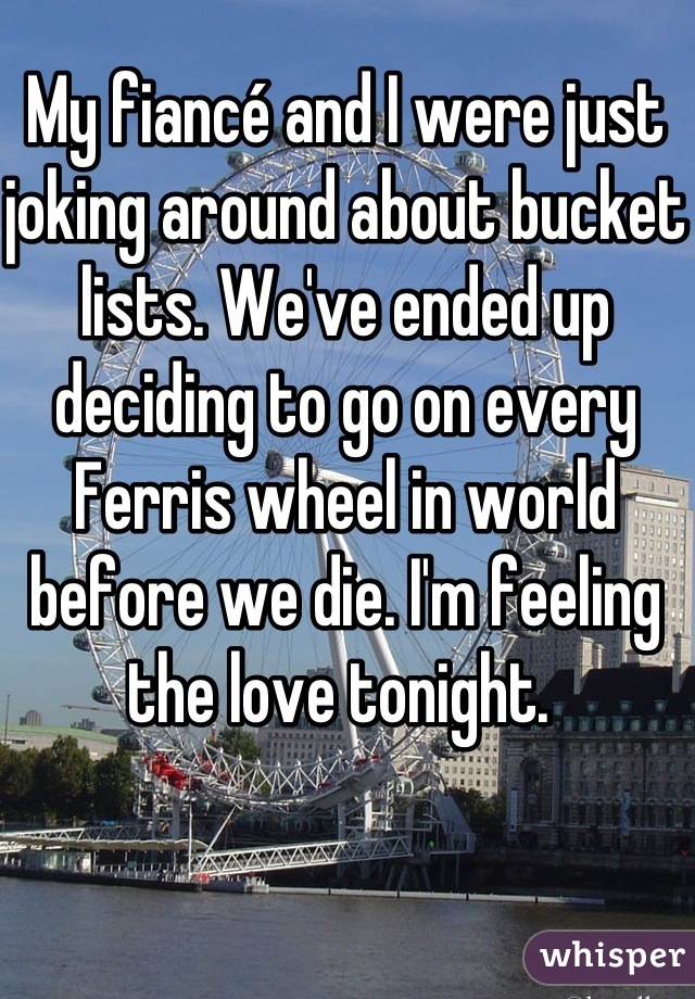 My fiancé and I were just joking around about bucket lists. We've ended up deciding to go on every Ferris wheel in world before we die. I'm feeling the love tonight.