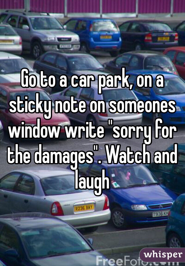 """Go to a car park, on a sticky note on someones window write """"sorry for the damages"""". Watch and laugh"""