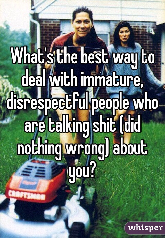 What's the best way to deal with immature, disrespectful people who are talking shit (did nothing wrong) about you?