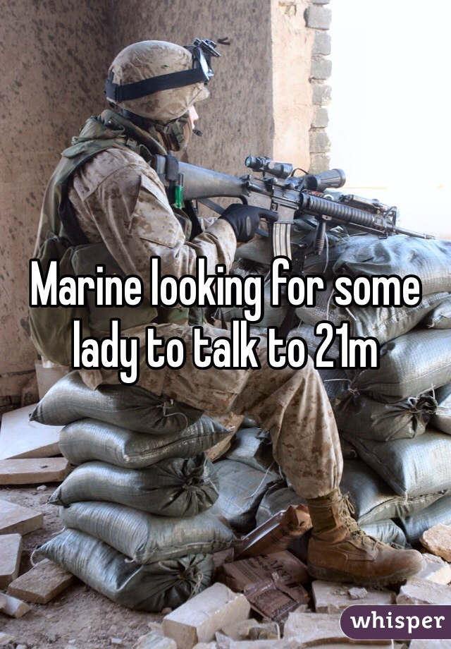 Marine looking for some lady to talk to 21m