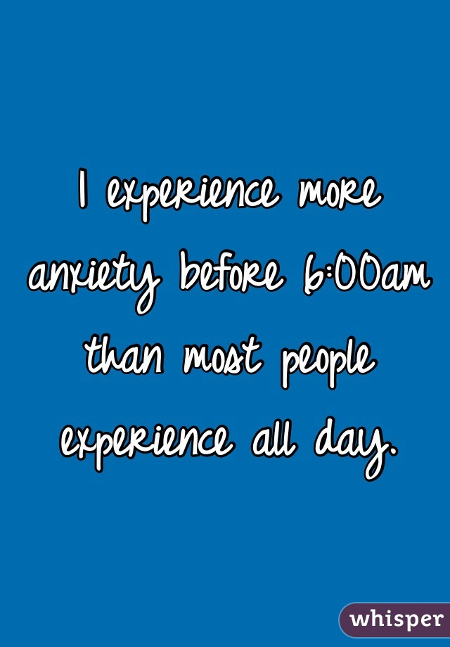 I experience more anxiety before 6:00am than most people experience all day.