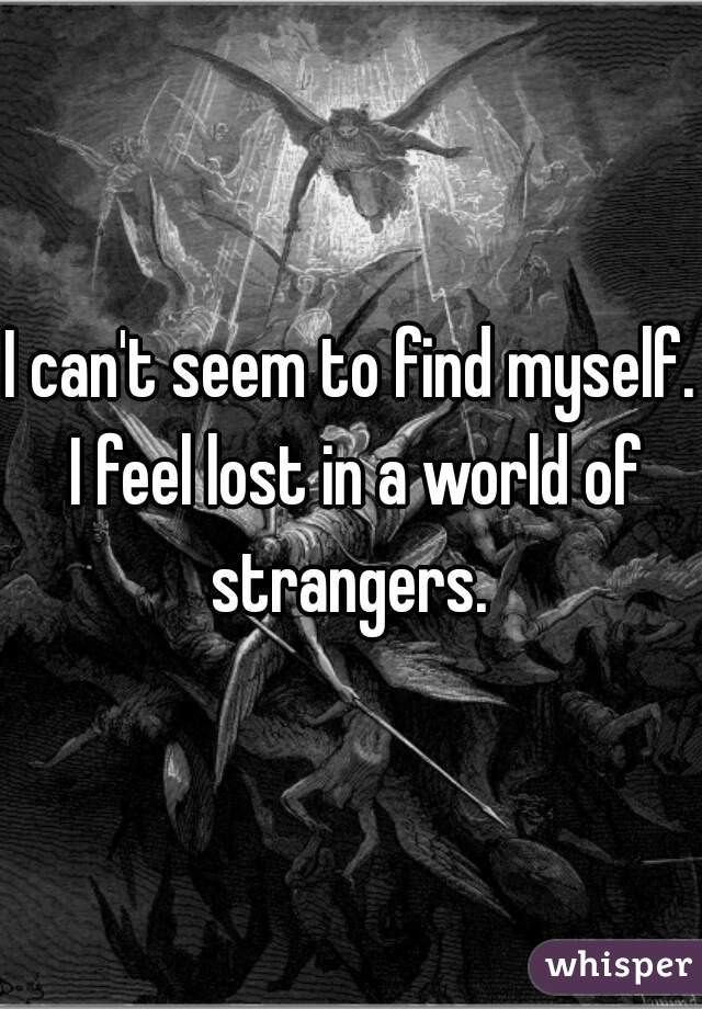 I can't seem to find myself. I feel lost in a world of strangers.