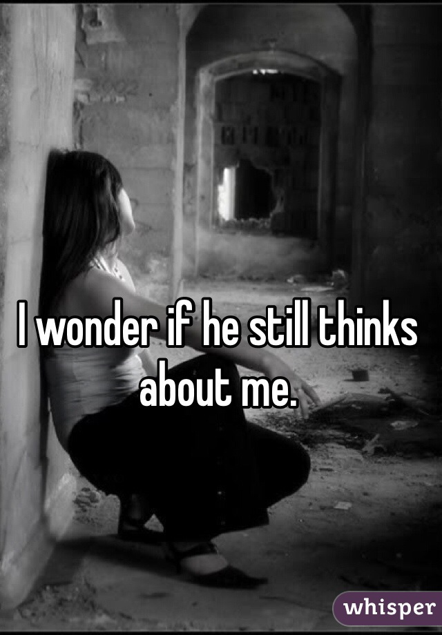 I wonder if he still thinks about me.