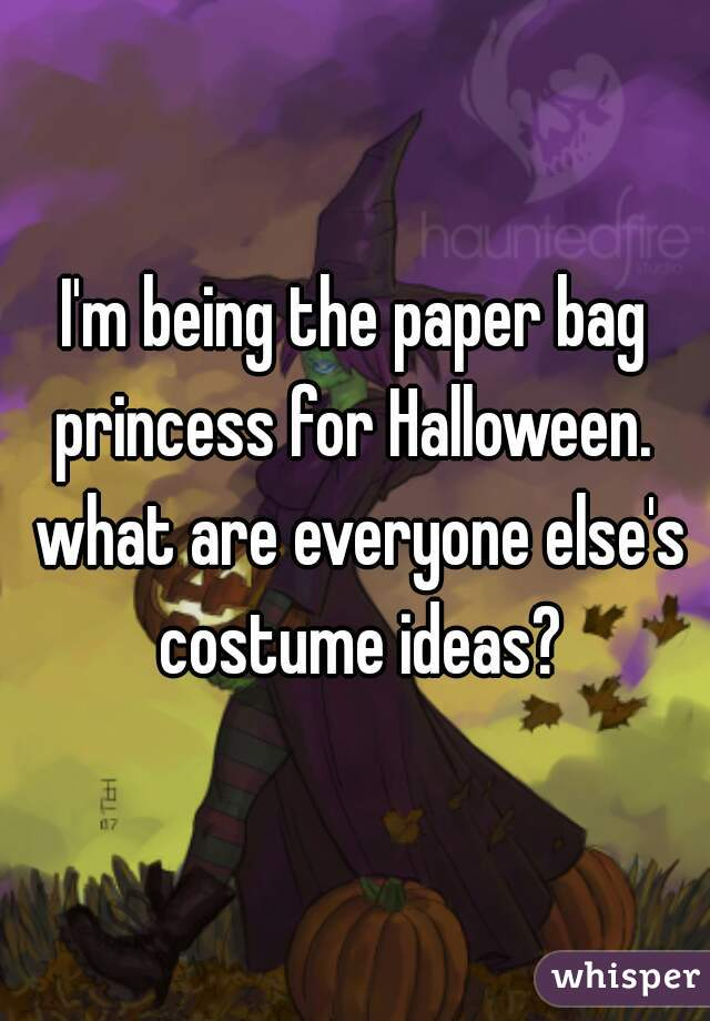 I'm being the paper bag princess for Halloween.  what are everyone else's costume ideas?