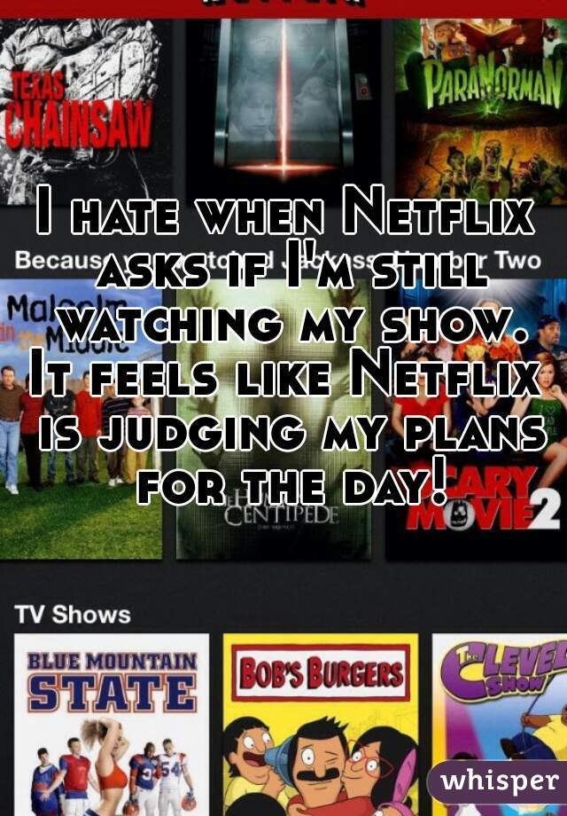 I hate when Netflix asks if I'm still watching my show. It feels like Netflix is judging my plans for the day!