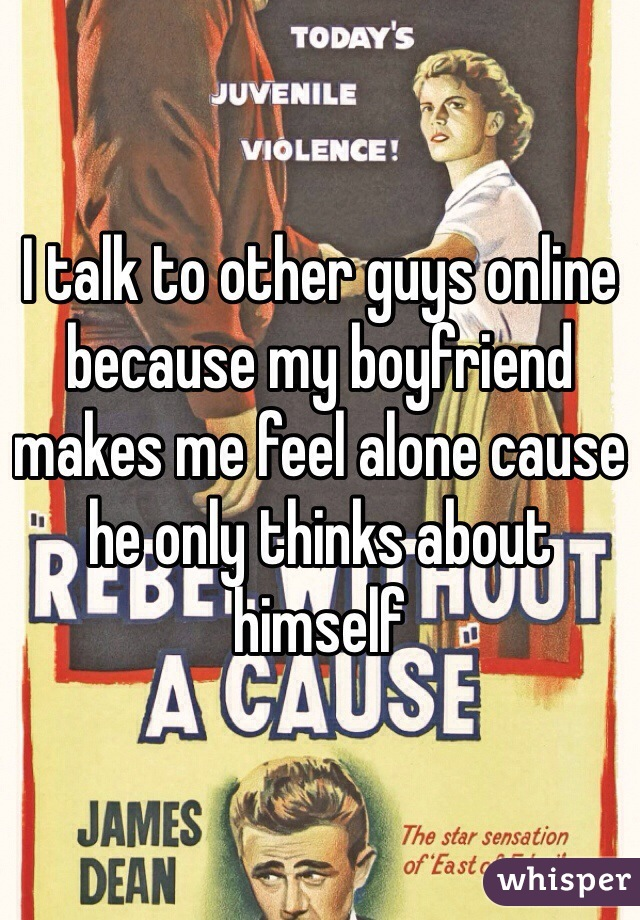 I talk to other guys online because my boyfriend makes me feel alone cause he only thinks about himself