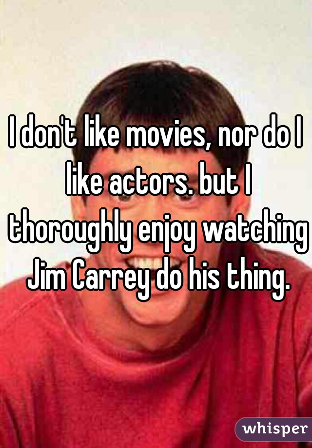 I don't like movies, nor do I like actors. but I thoroughly enjoy watching Jim Carrey do his thing.