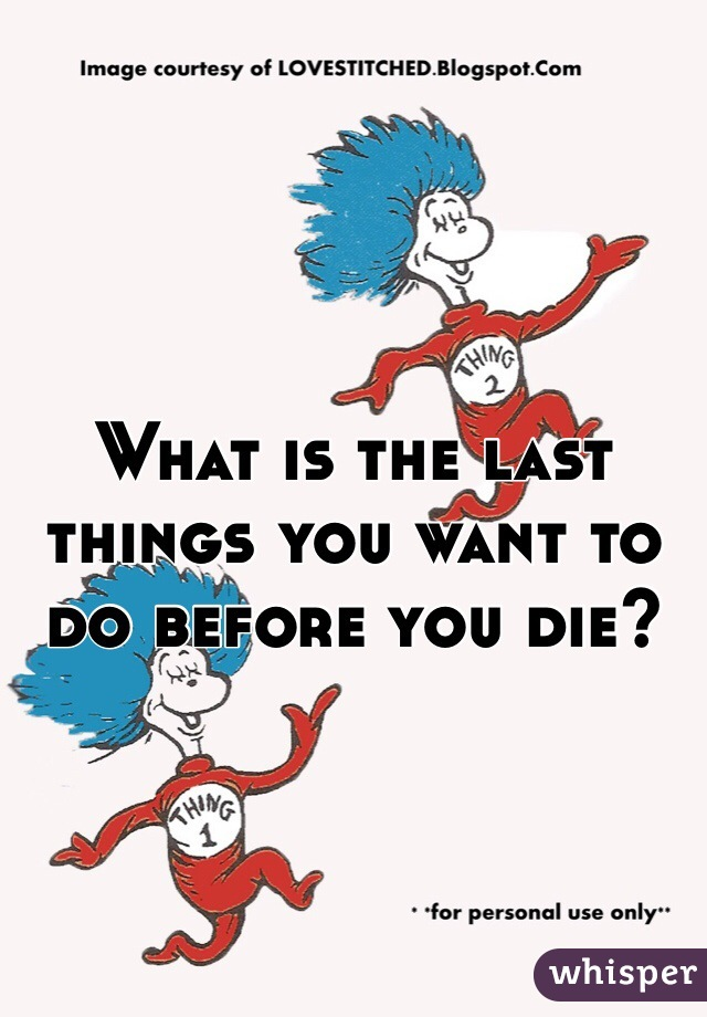 What is the last things you want to do before you die?