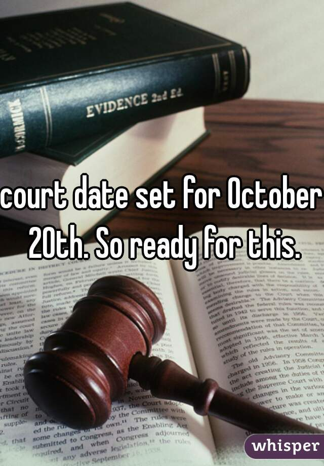 court date set for October 20th. So ready for this.
