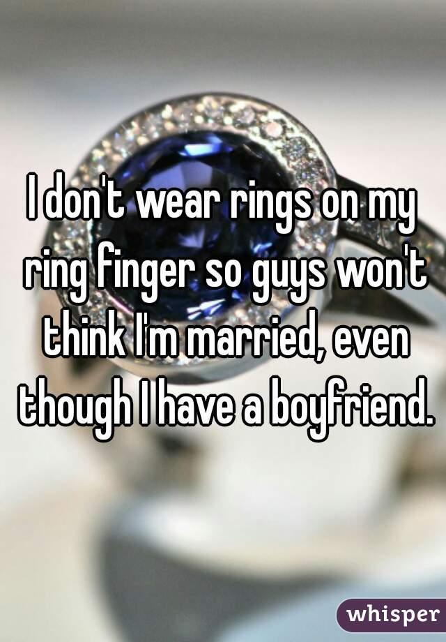 I don't wear rings on my ring finger so guys won't think I'm married, even though I have a boyfriend.
