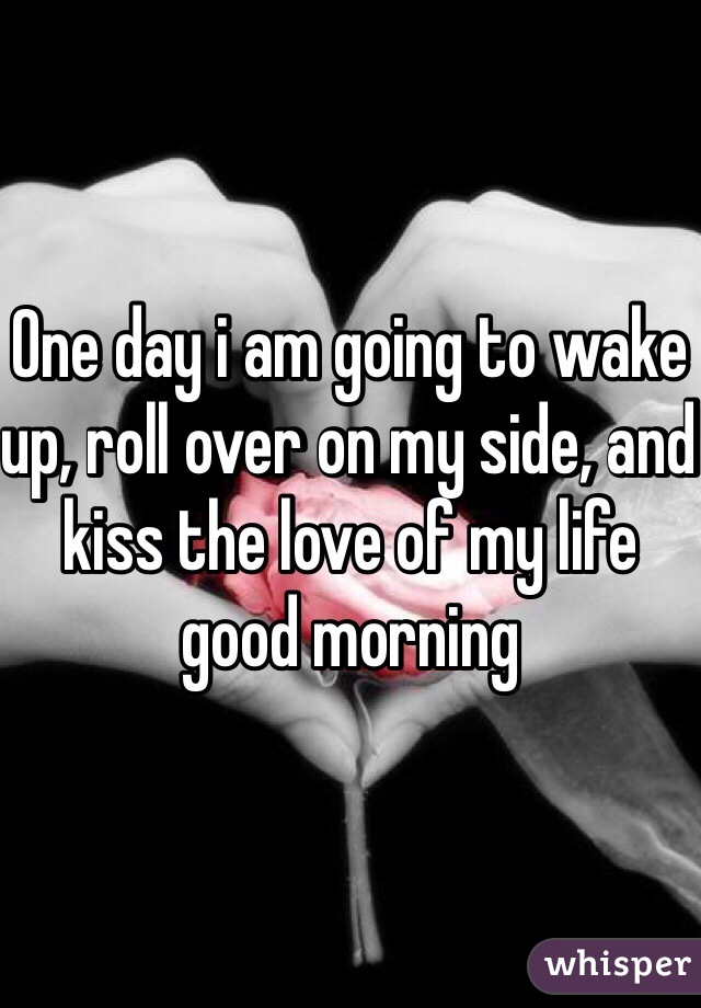 One day i am going to wake up, roll over on my side, and kiss the love of my life good morning