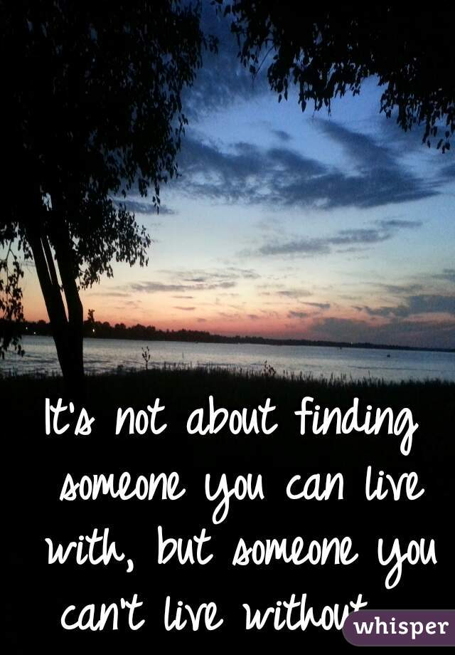 It's not about finding someone you can live with, but someone you can't live without.