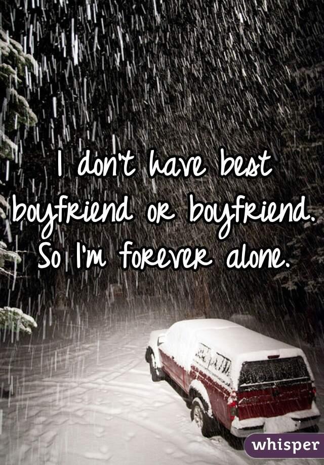 I don't have best boyfriend or boyfriend. So I'm forever alone.