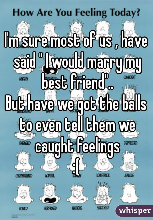 """I'm sure most of us , have said """" I would marry my best friend""""..  But have we got the balls to even tell them we caught feelings  :("""