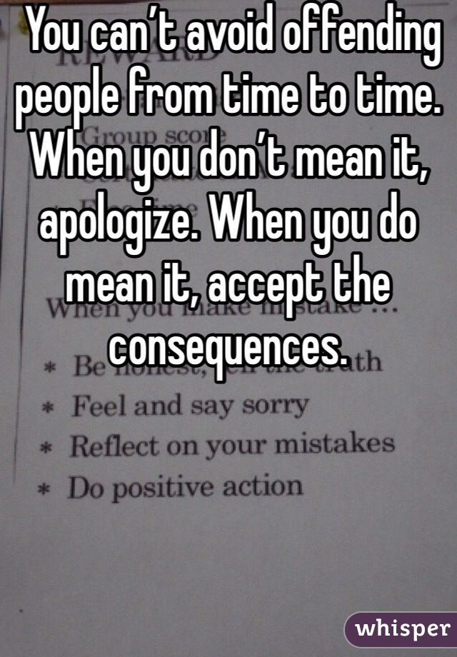 You can't avoid offending people from time to time. When you don't mean it, apologize. When you do mean it, accept the consequences.