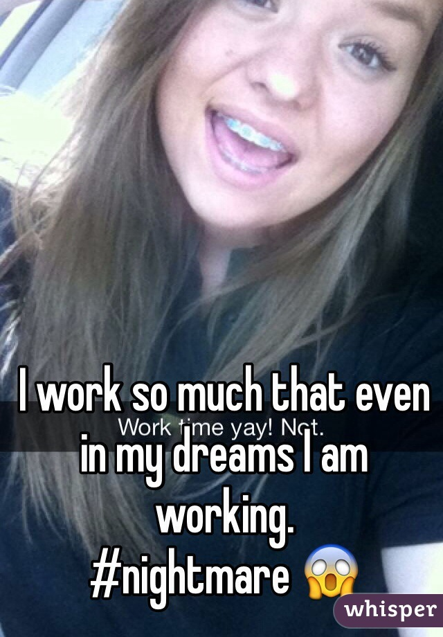 I work so much that even in my dreams I am working.  #nightmare 😱
