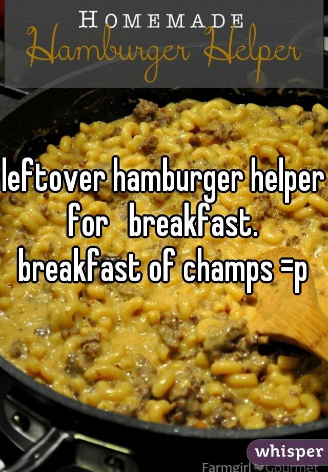 leftover hamburger helper for   breakfast.  breakfast of champs =p