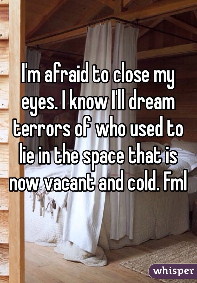 I'm afraid to close my eyes. I know I'll dream terrors of who used to  lie in the space that is now vacant and cold. Fml
