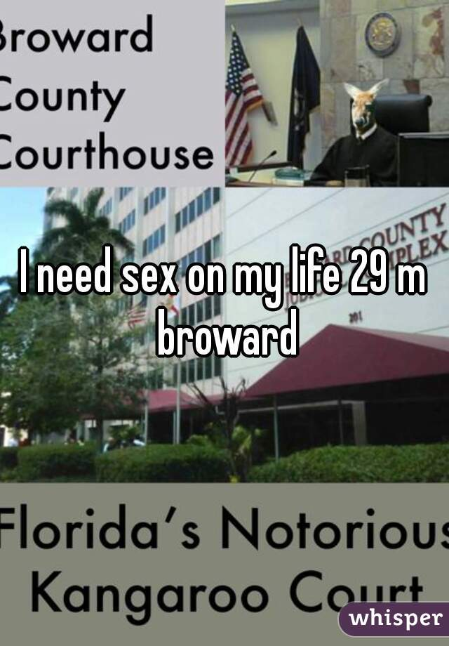 I need sex on my life 29 m broward