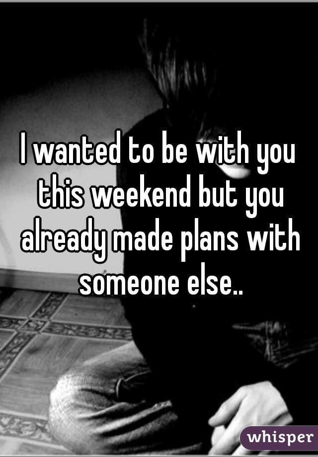 I wanted to be with you this weekend but you already made plans with someone else..