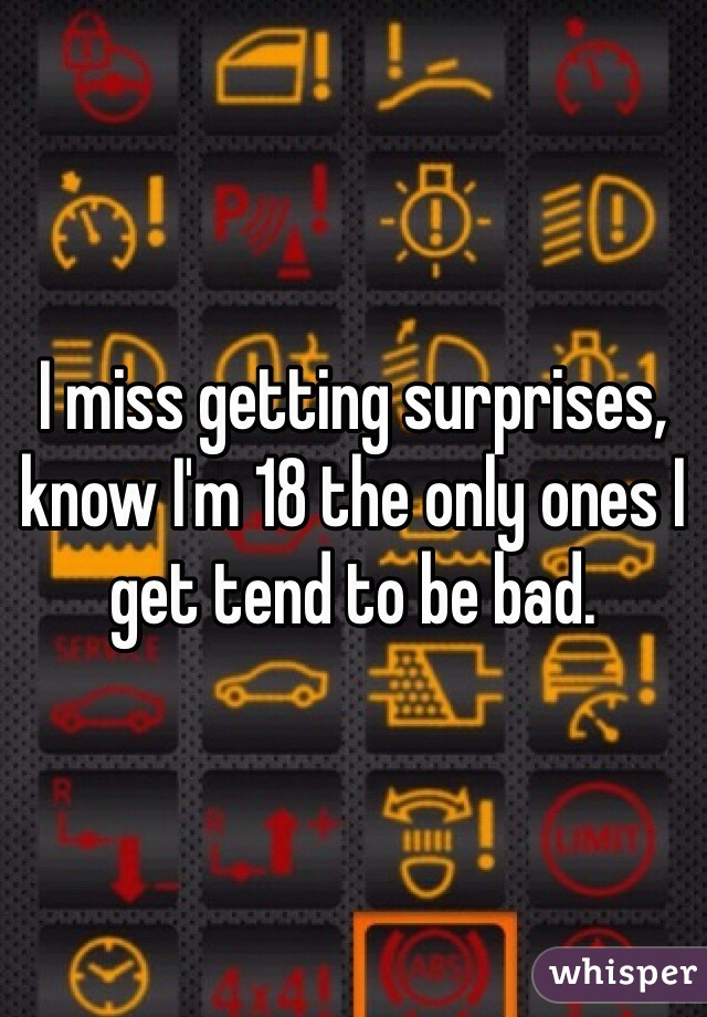 I miss getting surprises, know I'm 18 the only ones I get tend to be bad.