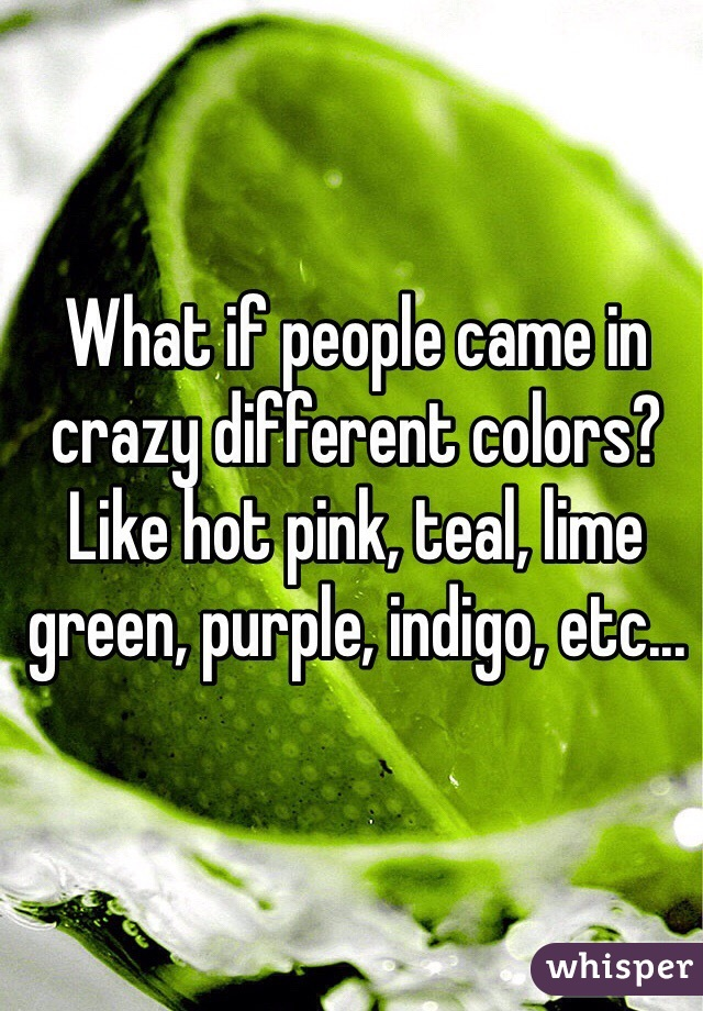 What if people came in crazy different colors? Like hot pink, teal, lime green, purple, indigo, etc...