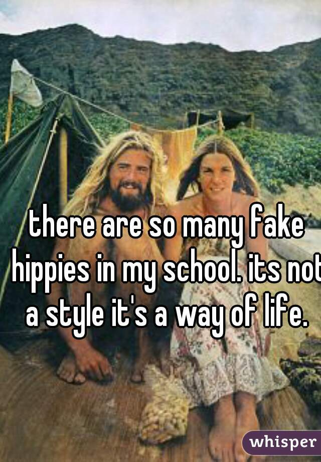 there are so many fake hippies in my school. its not a style it's a way of life.